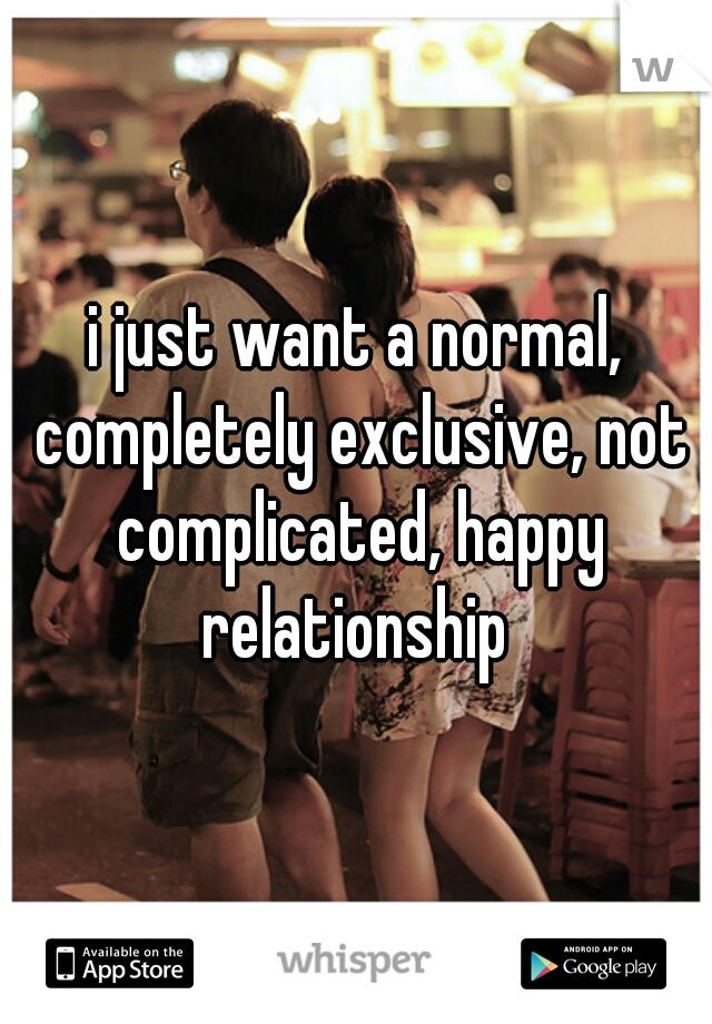 i just want a normal, completely exclusive, not complicated, happy relationship