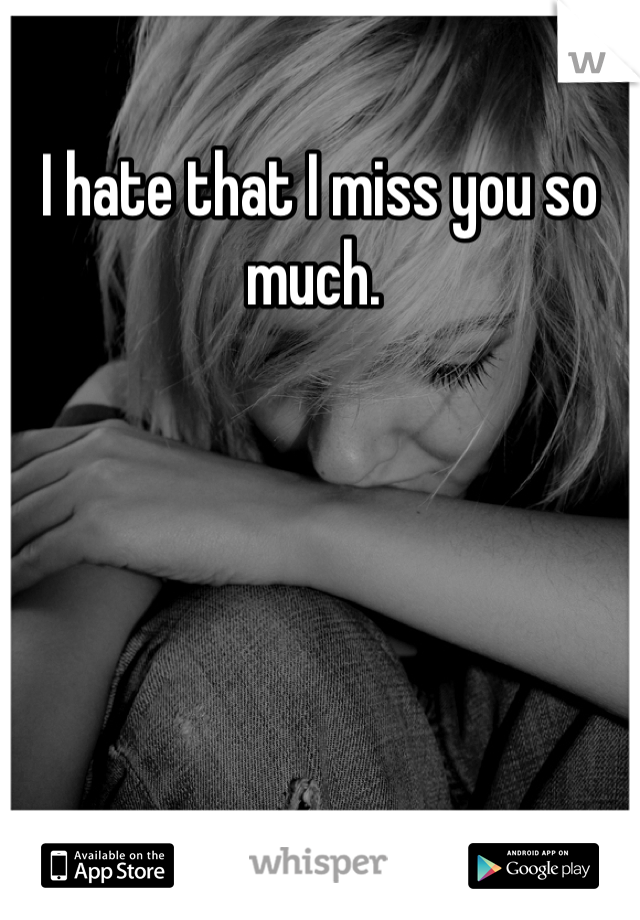 I hate that I miss you so much.
