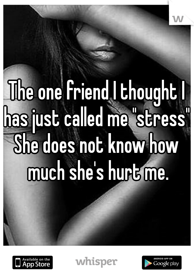 """The one friend I thought I has just called me """"stress"""". She does not know how much she's hurt me."""