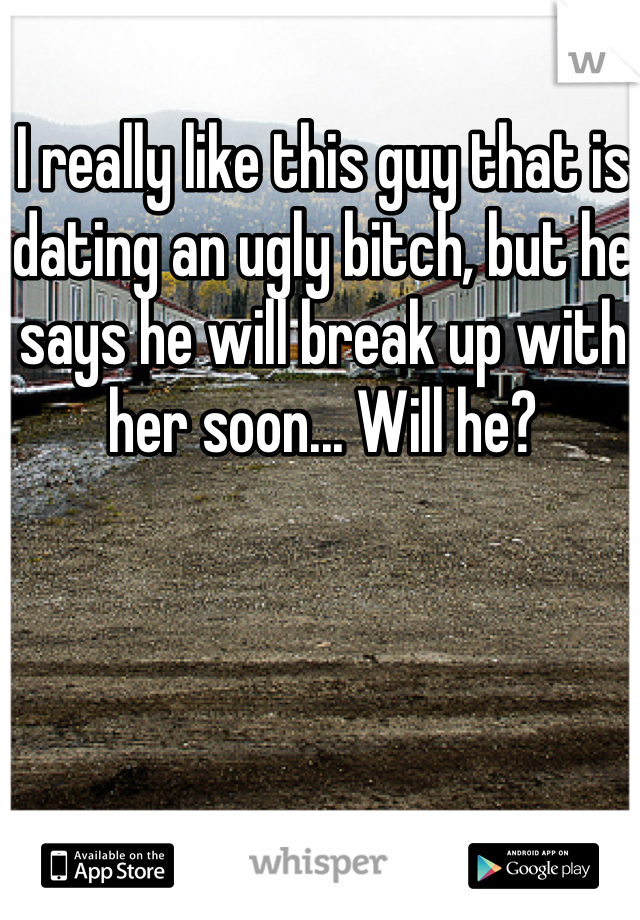 I really like this guy that is dating an ugly bitch, but he says he will break up with her soon... Will he?