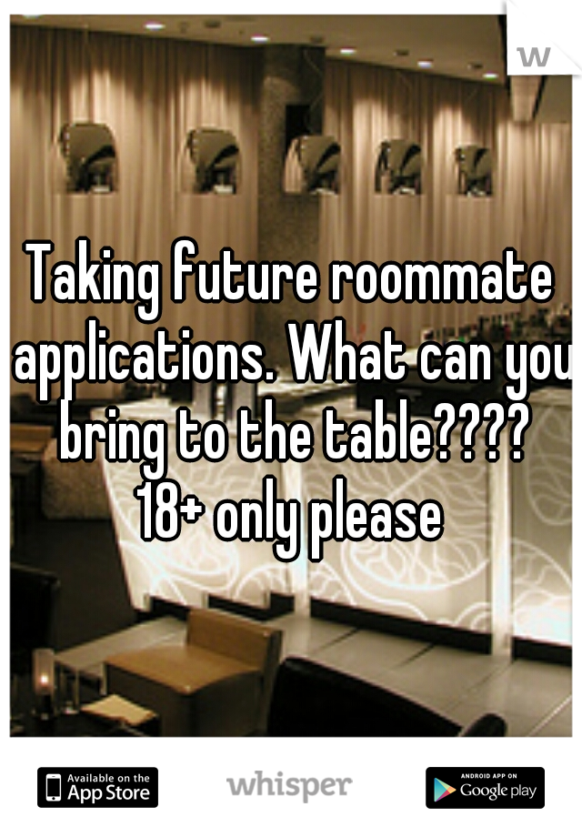 Taking future roommate applications. What can you bring to the table???? 18+ only please