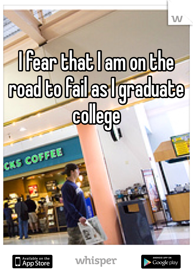 I fear that I am on the road to fail as I graduate college