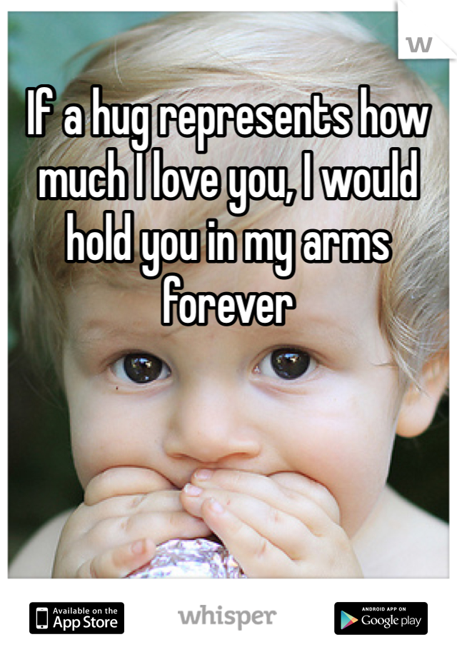 If a hug represents how much I love you, I would hold you in my arms forever