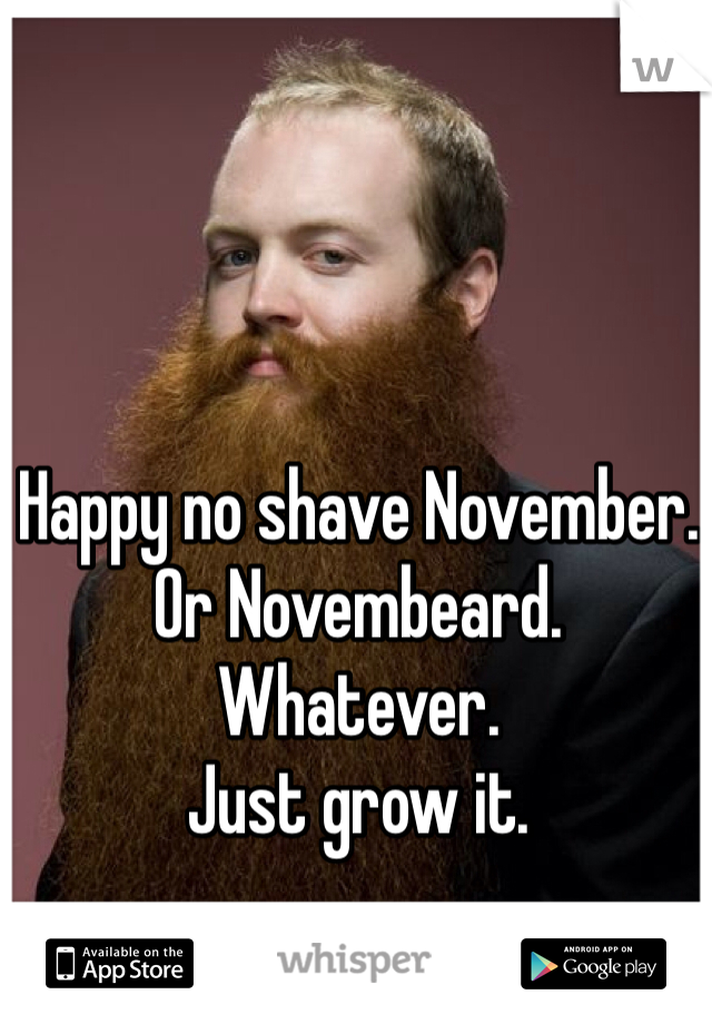 Happy no shave November.  Or Novembeard.  Whatever.  Just grow it.