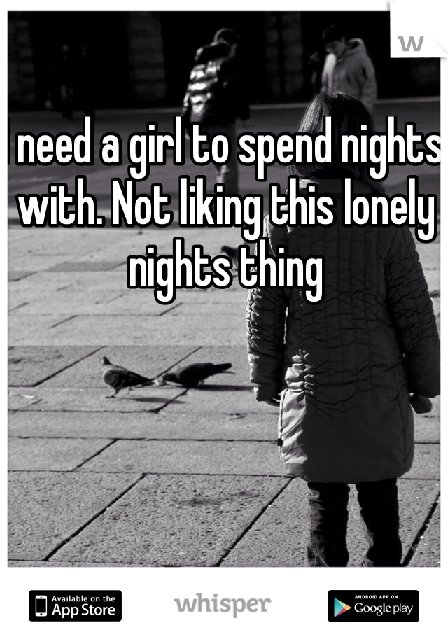 I need a girl to spend nights with. Not liking this lonely nights thing
