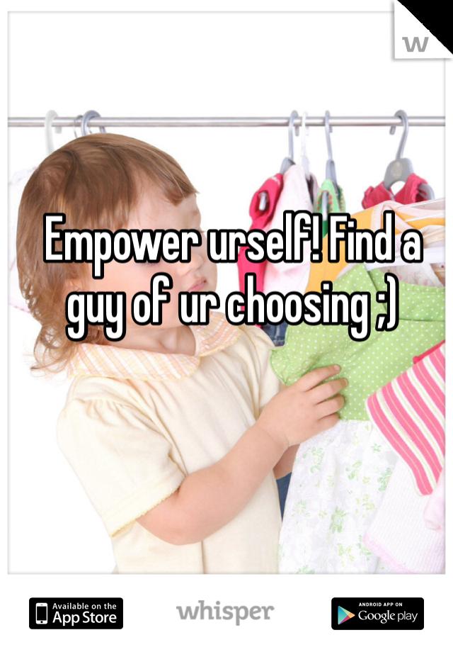 Empower urself! Find a guy of ur choosing ;)