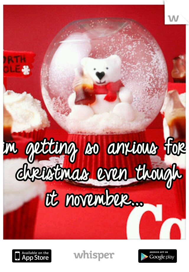 im getting so anxious for christmas even though it november...
