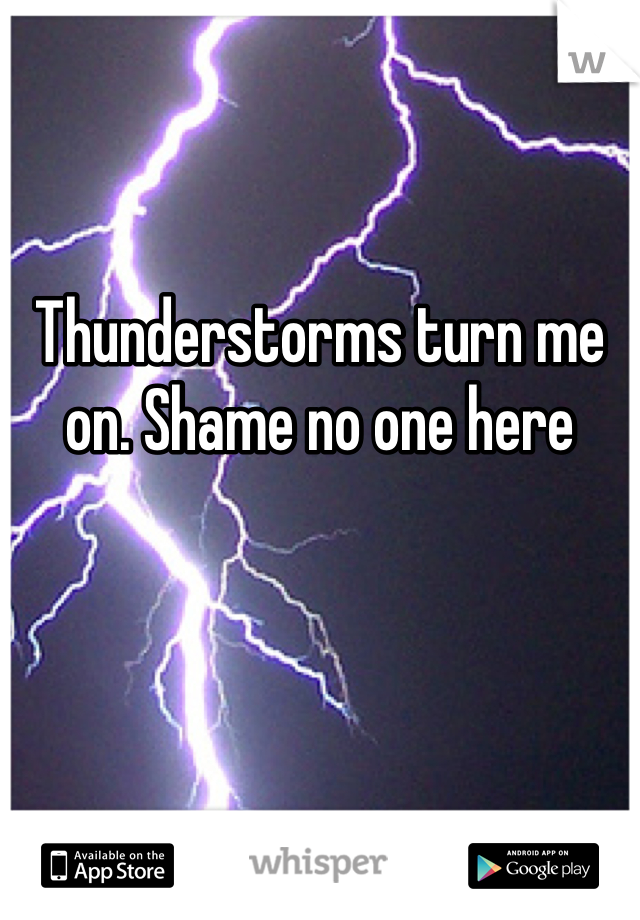 Thunderstorms turn me on. Shame no one here
