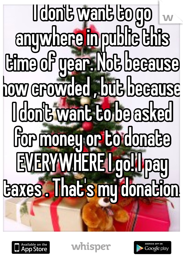 I don't want to go anywhere in public this time of year. Not because how crowded , but because I don't want to be asked for money or to donate EVERYWHERE I go! I pay taxes . That's my donation.