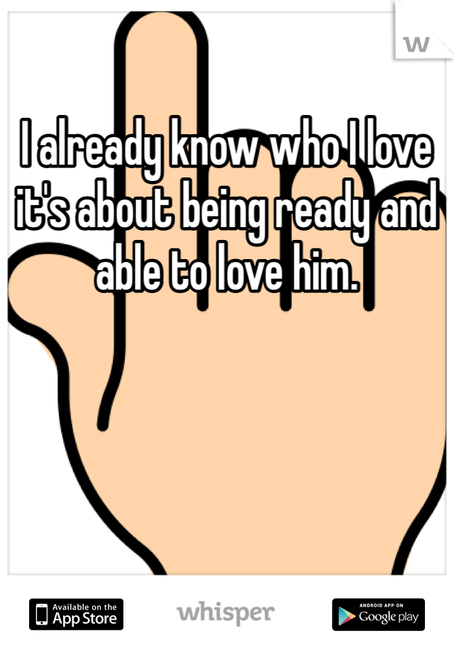 I already know who I love it's about being ready and able to love him.