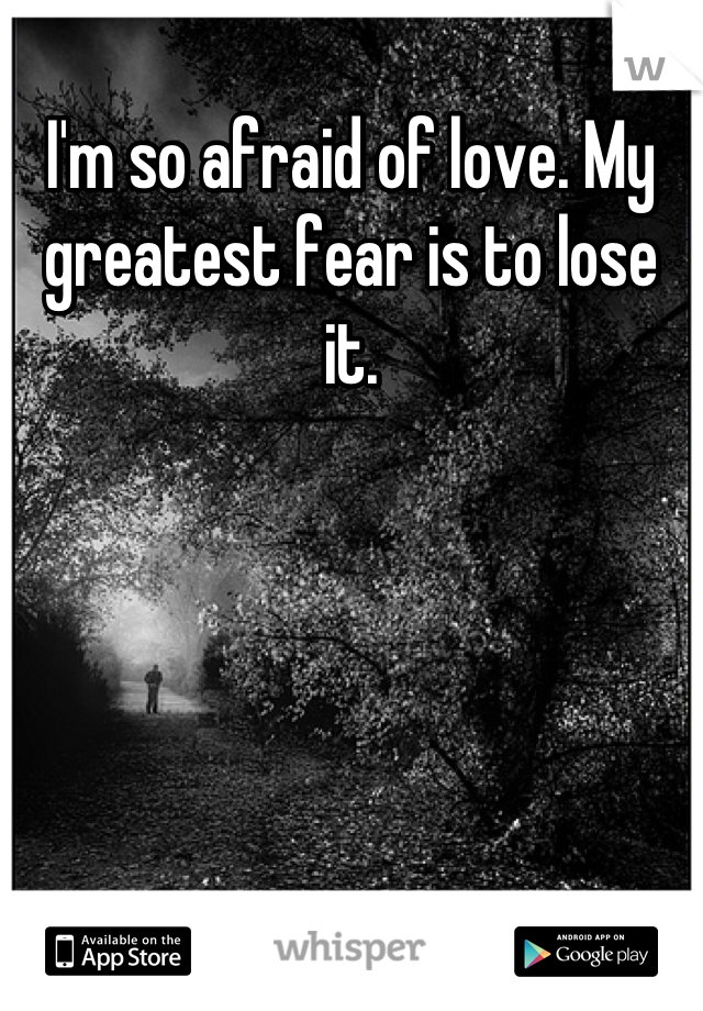 I'm so afraid of love. My greatest fear is to lose it.