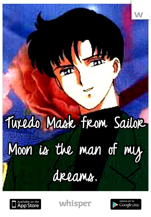 Tuxedo Mask from Sailor Moon is the man of my dreams.
