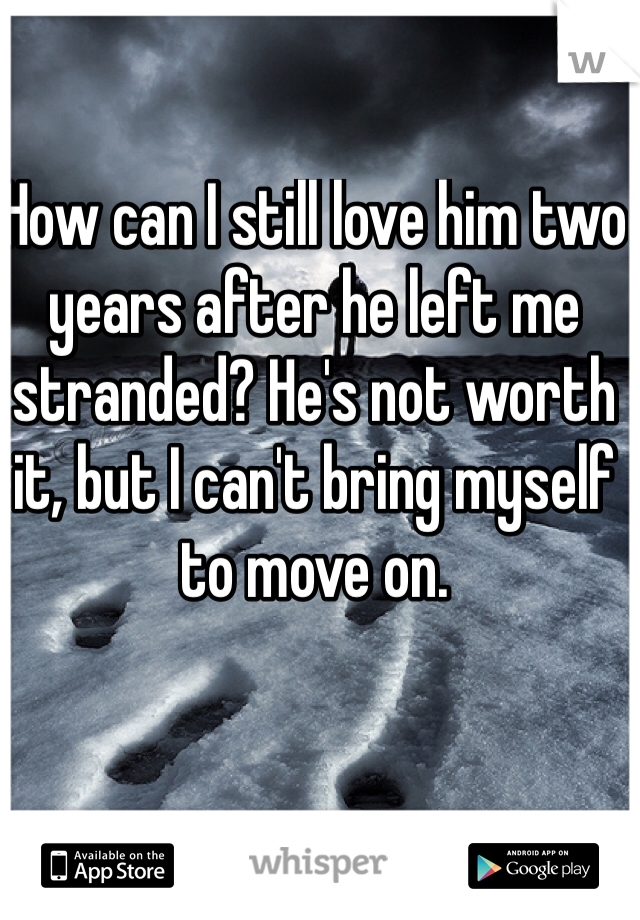 How can I still love him two years after he left me stranded? He's not worth it, but I can't bring myself to move on.