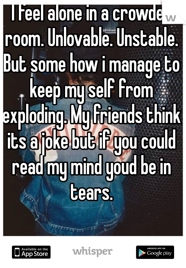 I feel alone in a crowded room. Unlovable. Unstable. But some how i manage to keep my self from exploding. My friends think its a joke but if you could read my mind youd be in tears.