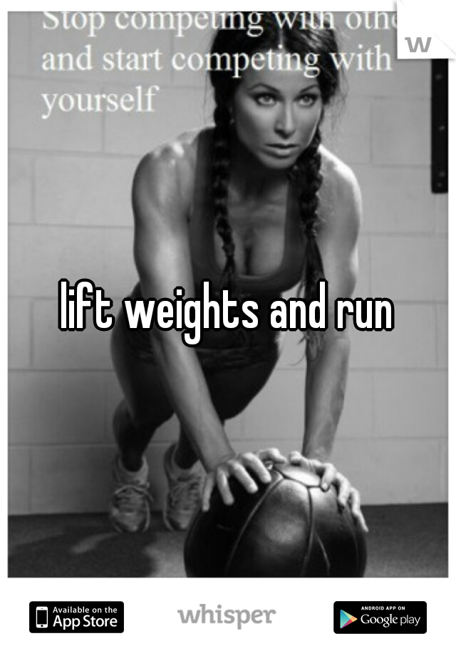 lift weights and run
