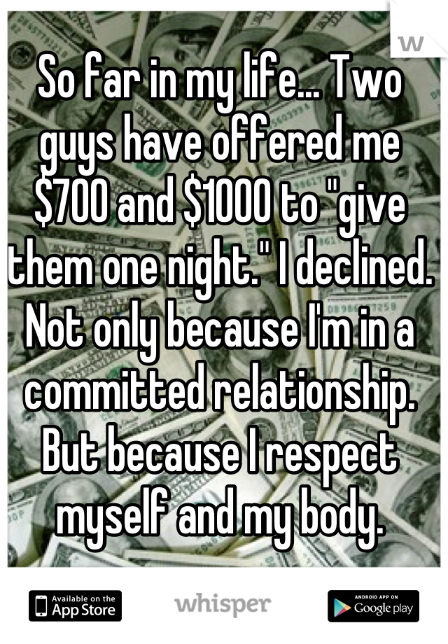 "So far in my life... Two guys have offered me $700 and $1000 to ""give them one night."" I declined. Not only because I'm in a committed relationship. But because I respect myself and my body."
