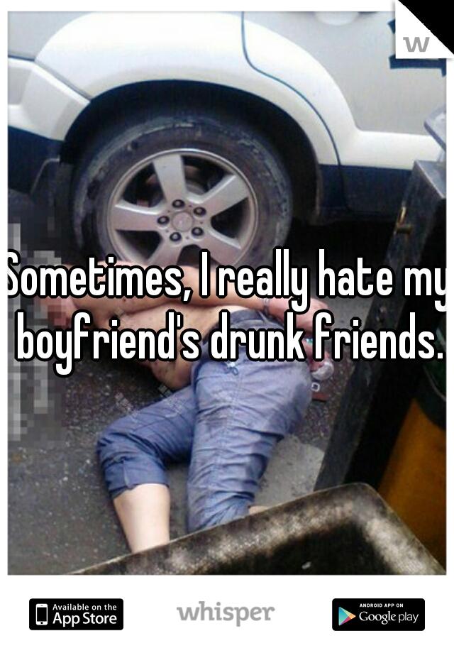 Sometimes, I really hate my boyfriend's drunk friends.
