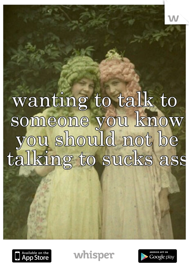 wanting to talk to someone you know you should not be talking to sucks ass