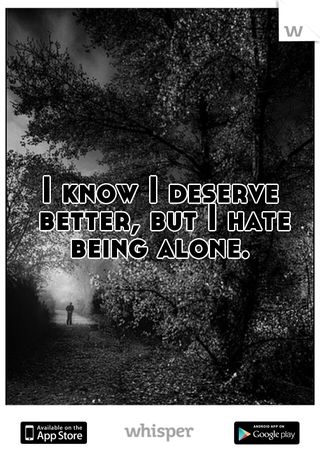 I know I deserve better, but I hate being alone.