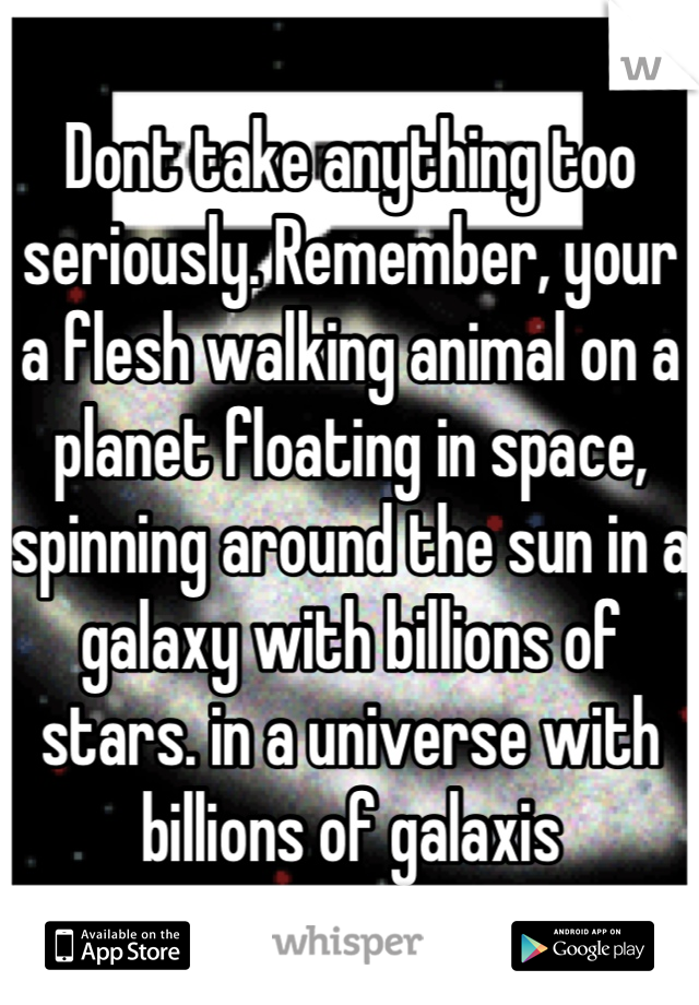 Dont take anything too seriously. Remember, your a flesh walking animal on a planet floating in space, spinning around the sun in a galaxy with billions of stars. in a universe with billions of galaxis