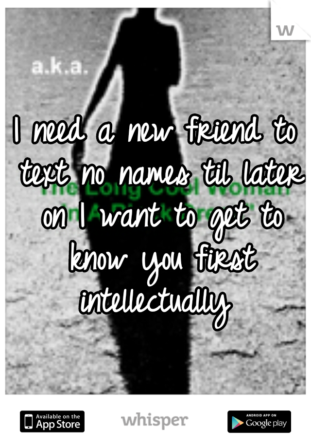 I need a new friend to text no names til later on I want to get to know you first intellectually