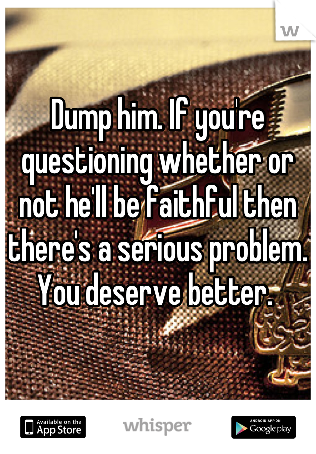 Dump him. If you're questioning whether or not he'll be faithful then there's a serious problem. You deserve better.