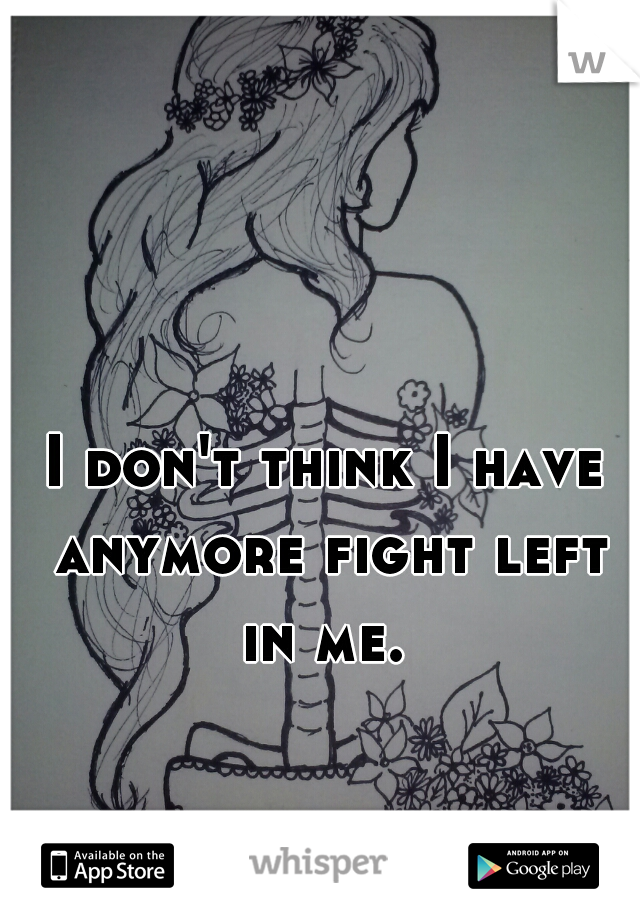I don't think I have anymore fight left in me.