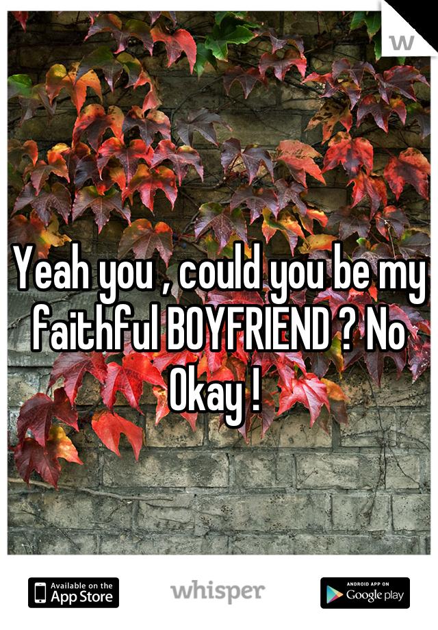 Yeah you , could you be my faithful BOYFRIEND ? No Okay !