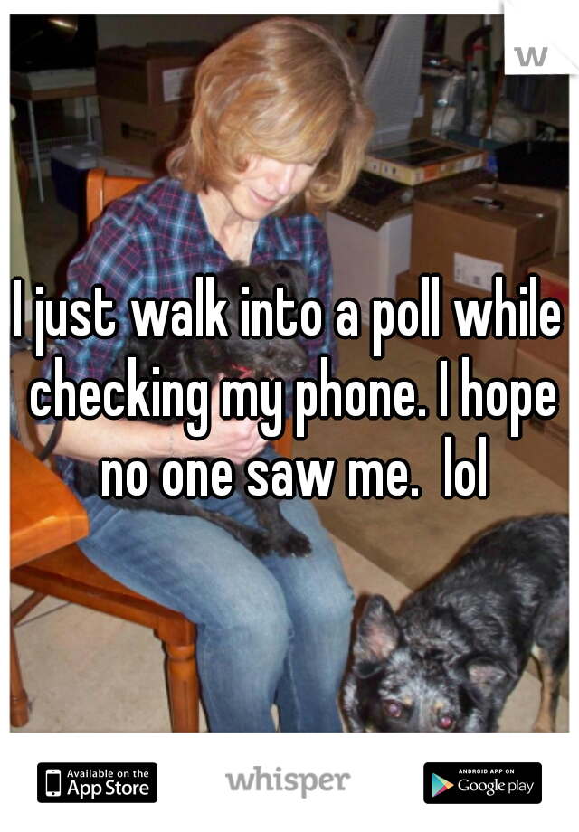 I just walk into a poll while checking my phone. I hope no one saw me.  lol