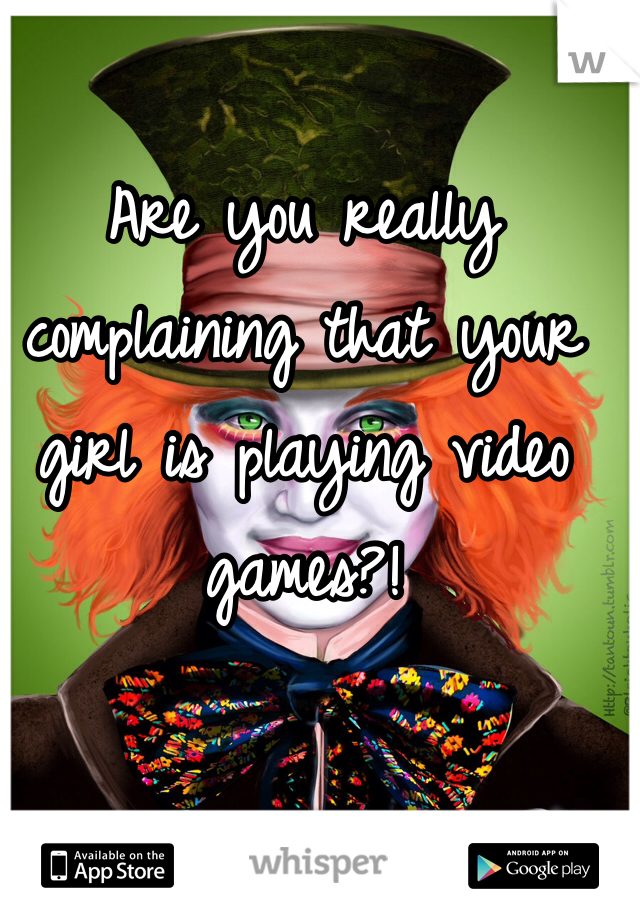 Are you really complaining that your girl is playing video games?!