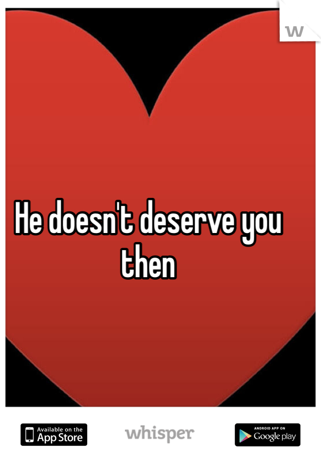 He doesn't deserve you then