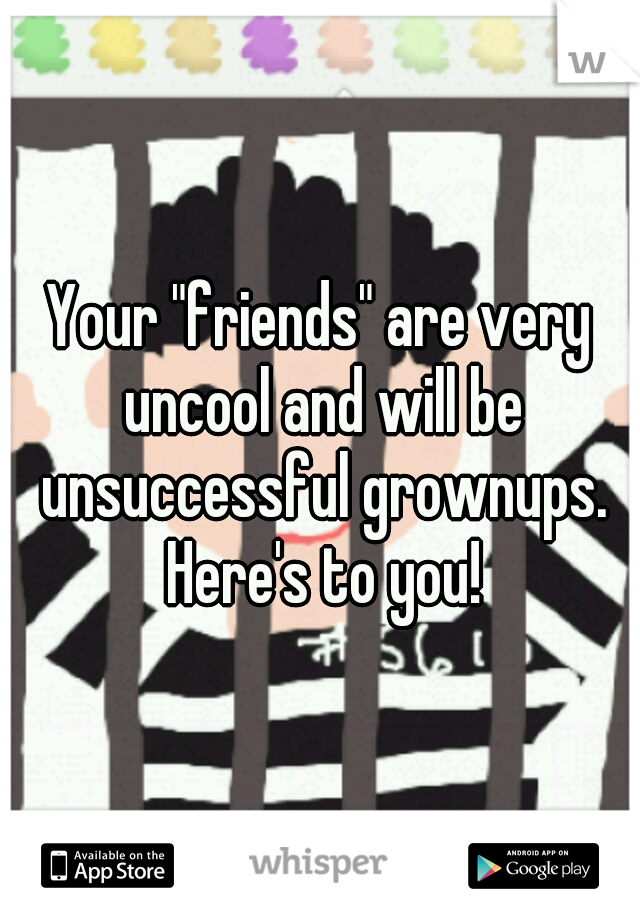 """Your """"friends"""" are very uncool and will be unsuccessful grownups. Here's to you!"""