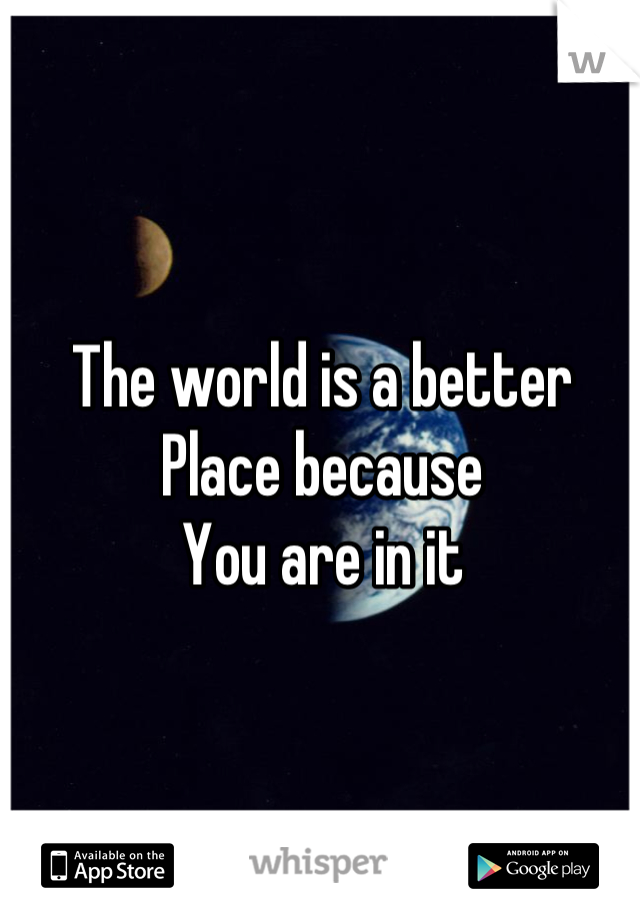 The world is a better  Place because You are in it