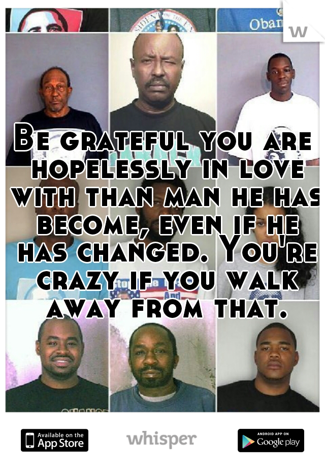 Be grateful you are hopelessly in love with than man he has become, even if he has changed. You're crazy if you walk away from that.