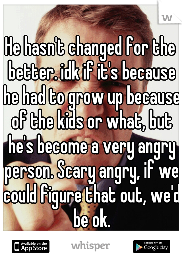 He hasn't changed for the better. idk if it's because he had to grow up because of the kids or what, but he's become a very angry person. Scary angry, if we could figure that out, we'd be ok.