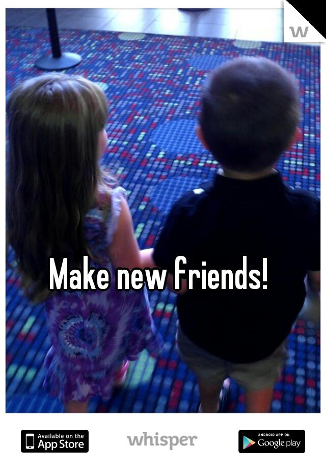 Make new friends!