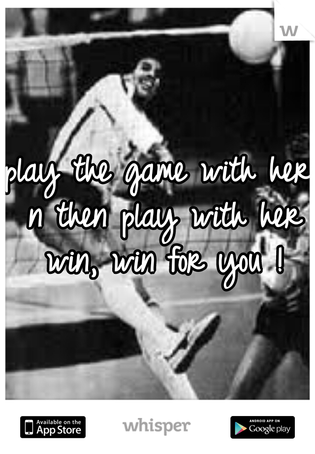 play the game with her n then play with her win, win for you !