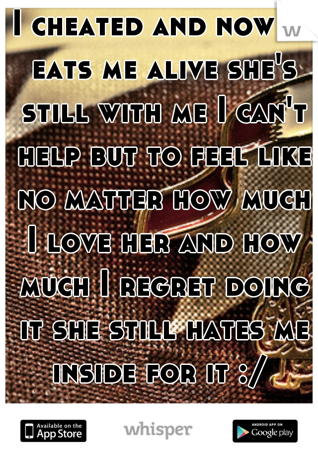 I cheated and now it eats me alive she's still with me I can't help but to feel like no matter how much I love her and how much I regret doing it she still hates me inside for it :/  regrets