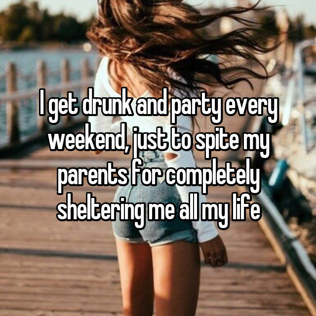 I get drunk and party every weekend, just to spite my parents for completely sheltering me all my life