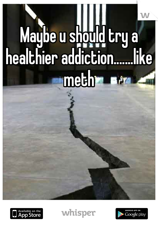Maybe u should try a healthier addiction.......like meth