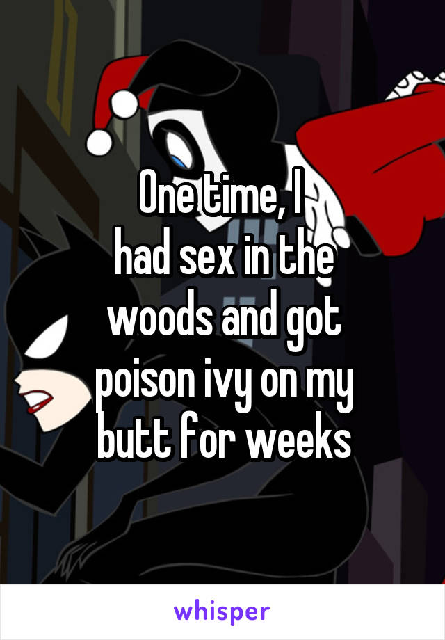 One time, I  had sex in the woods and got poison ivy on my butt for weeks