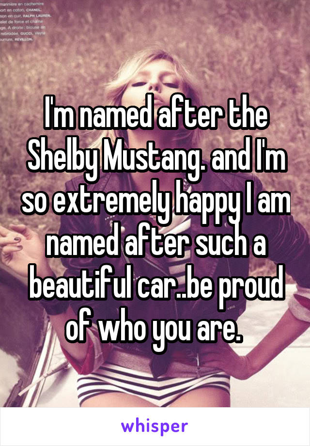I'm named after the Shelby Mustang. and I'm so extremely happy I am named after such a beautiful car..be proud of who you are.