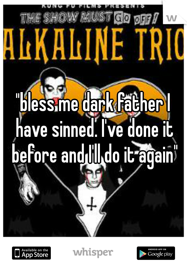 bless me dark father I have sinned  I've done it before and I'll do