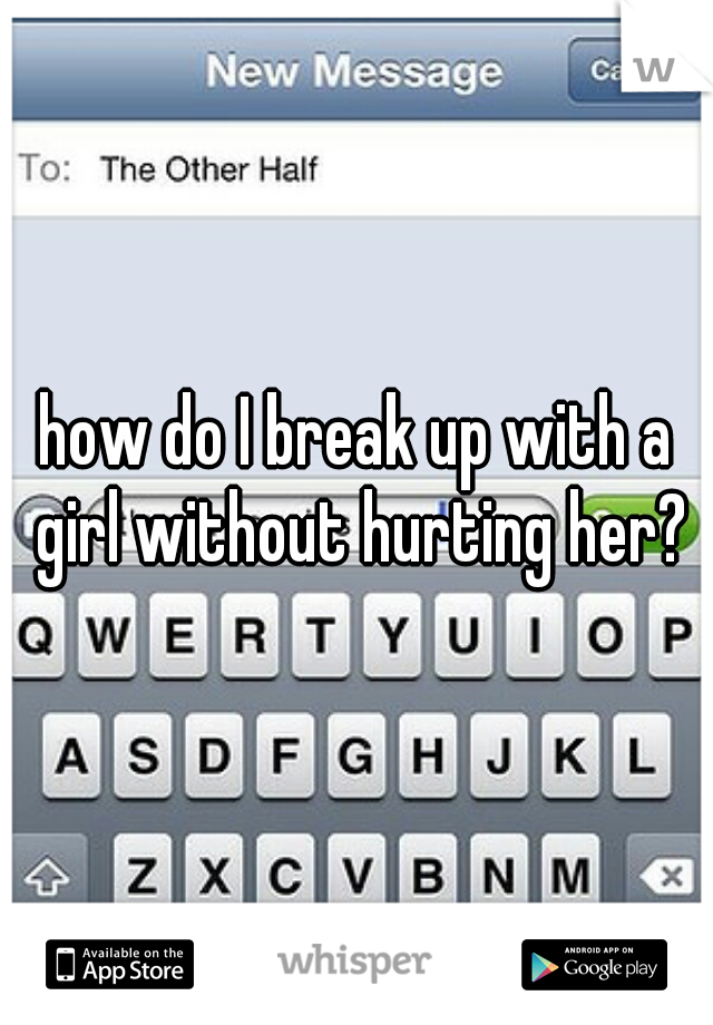 how to break up with a girl without hurting her