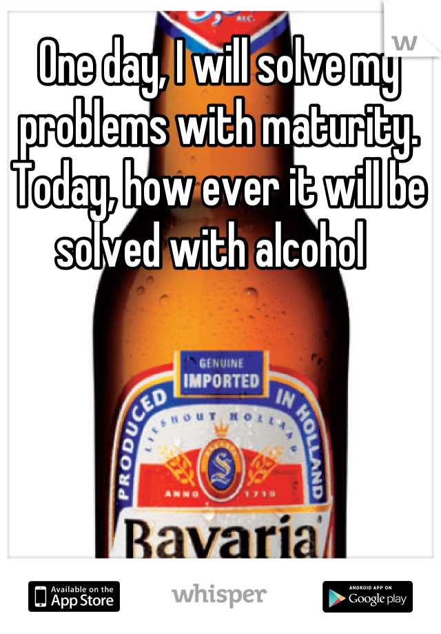 One day, I will solve my problems with maturity. Today, how ever it will be solved with alcohol
