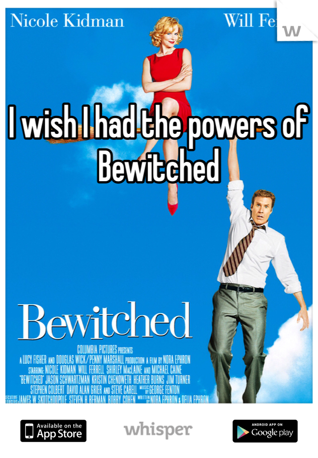 I wish I had the powers of Bewitched