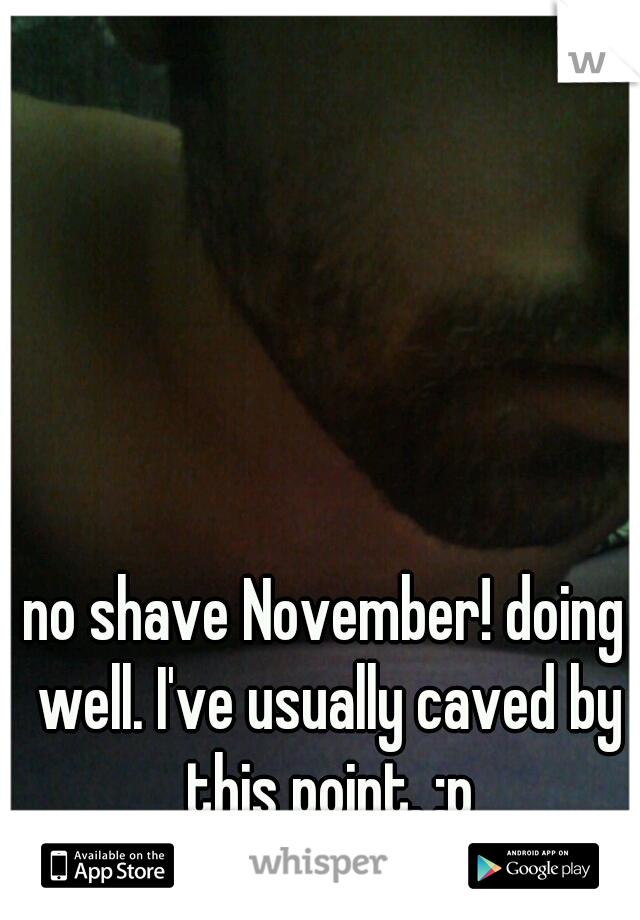no shave November! doing well. I've usually caved by this point. :p