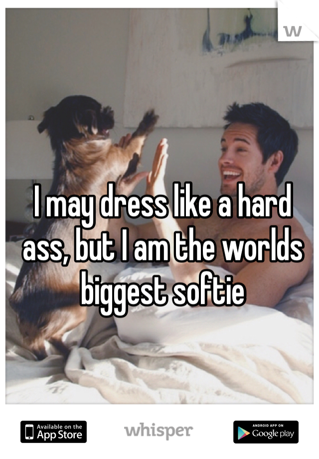 I may dress like a hard ass, but I am the worlds biggest softie