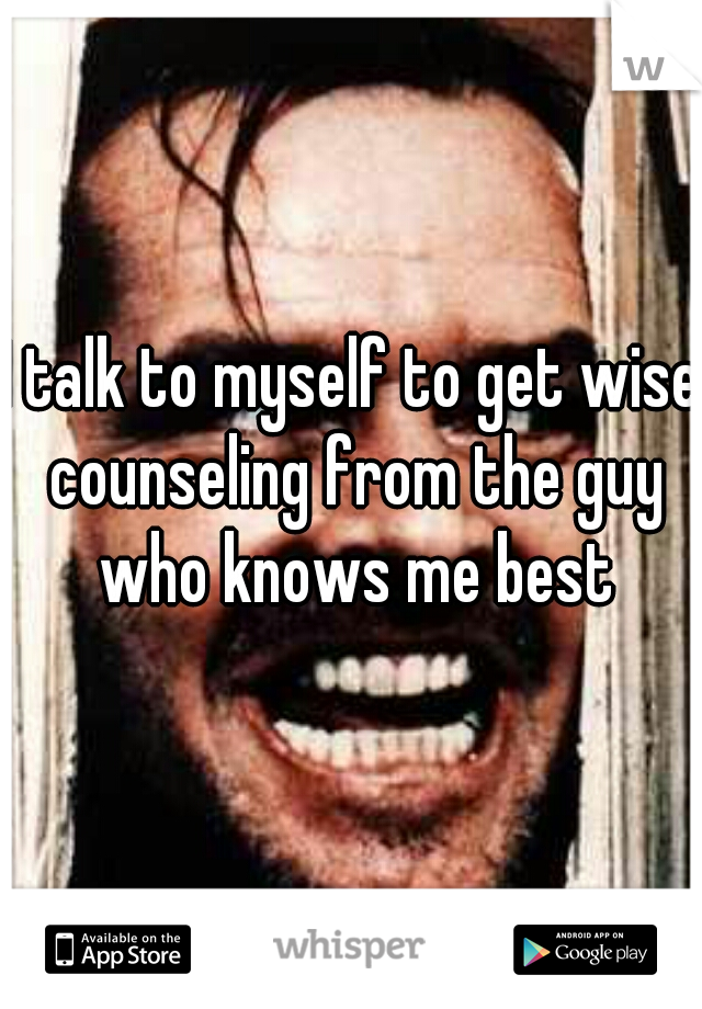 I talk to myself to get wise counseling from the guy who knows me best