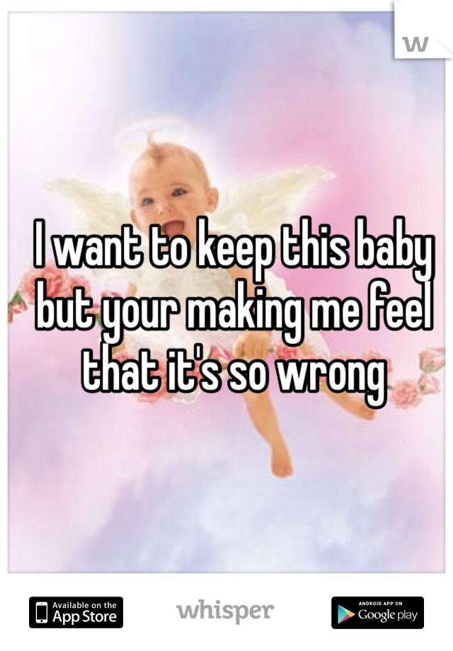 I want to keep this baby but your making me feel that it's so wrong